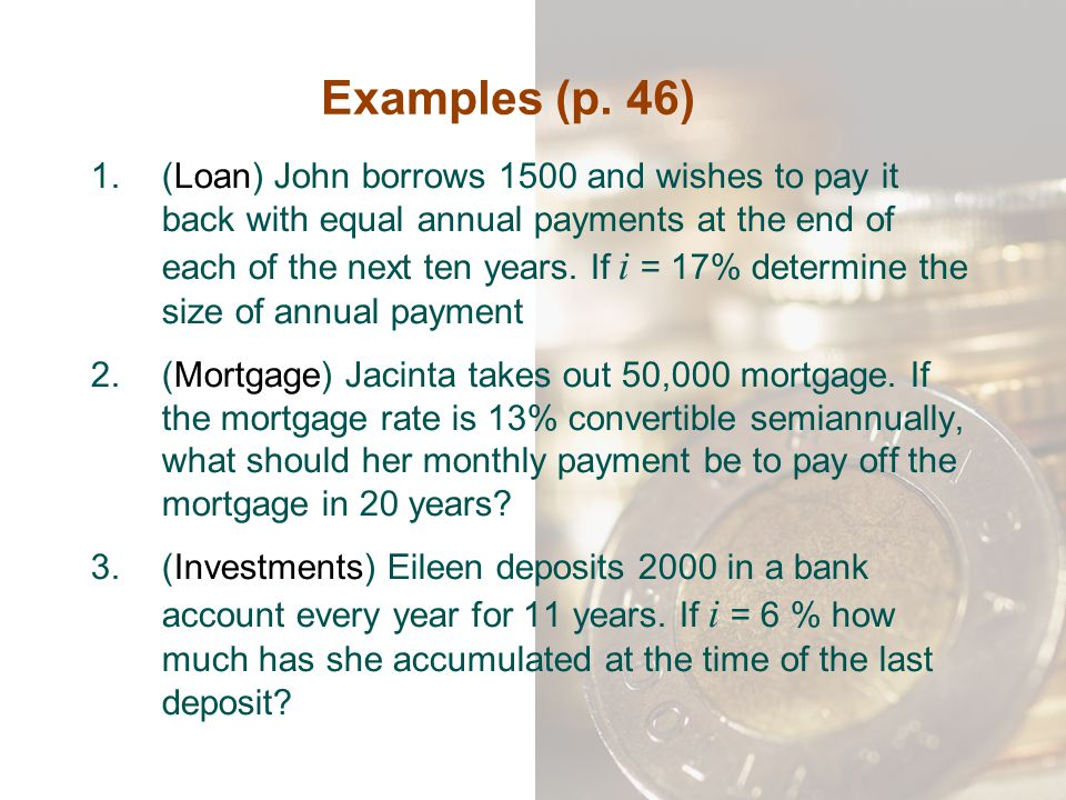 Examples (p. 46) 1.(Loan) John borrows 1500 and wishes to pay it back with equal annual payments at the end of each of the next ten years. If i = 17%