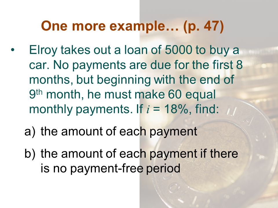 One more example… (p. 47) Elroy takes out a loan of 5000 to buy a car. No payments are due for the first 8 months, but beginning with the end of 9 th