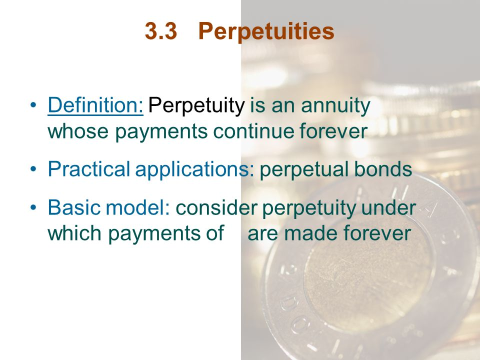 3.3 Perpetuities Definition: Perpetuity is an annuity whose payments continue forever Practical applications: perpetual bonds Basic model: consider pe