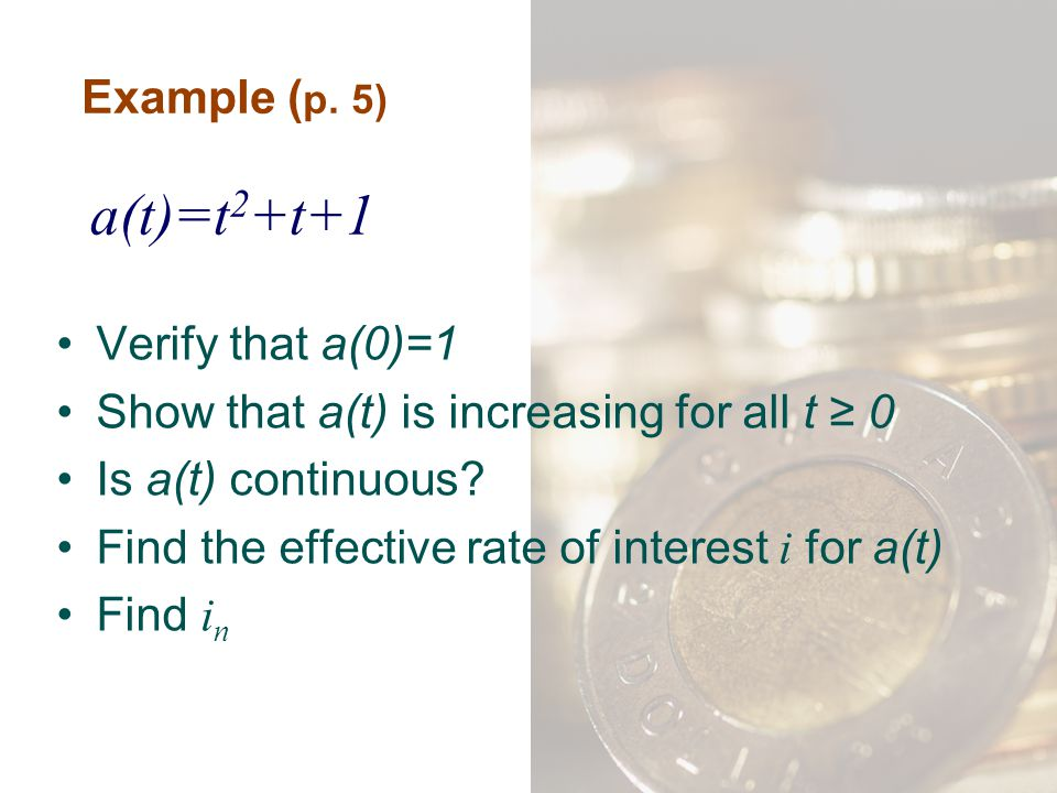 Example ( p. 5) Verify that a(0)=1 Show that a(t) is increasing for all t ≥ 0 Is a(t) continuous? Find the effective rate of interest i for a(t) Find