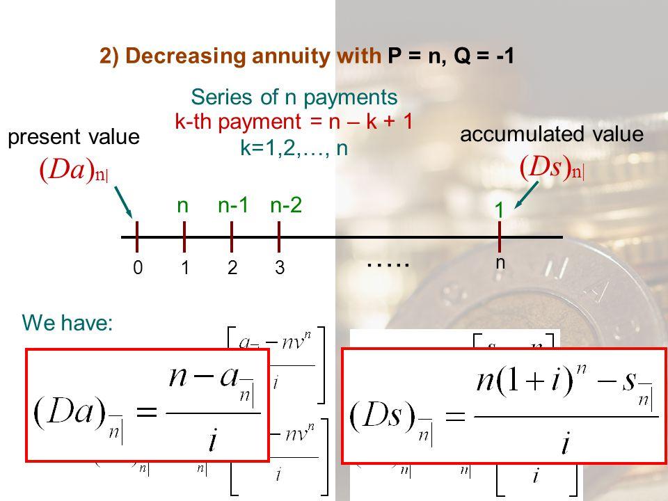 2) Decreasing annuity with P = n, Q = -1 Series of n payments k-th payment = n – k + 1 k=1,2,…, n 0132 n nn-1n-2 1 ….. present value (Da) n | accumula