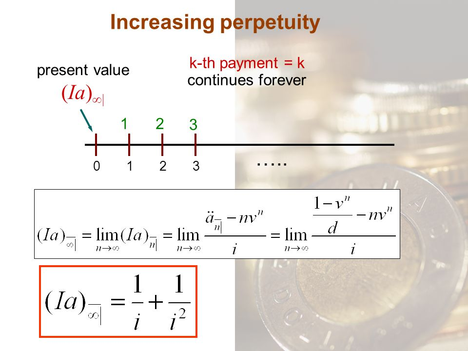 Increasing perpetuity k-th payment = k continues forever 0132 12 3 ….. present value (Ia) ∞|