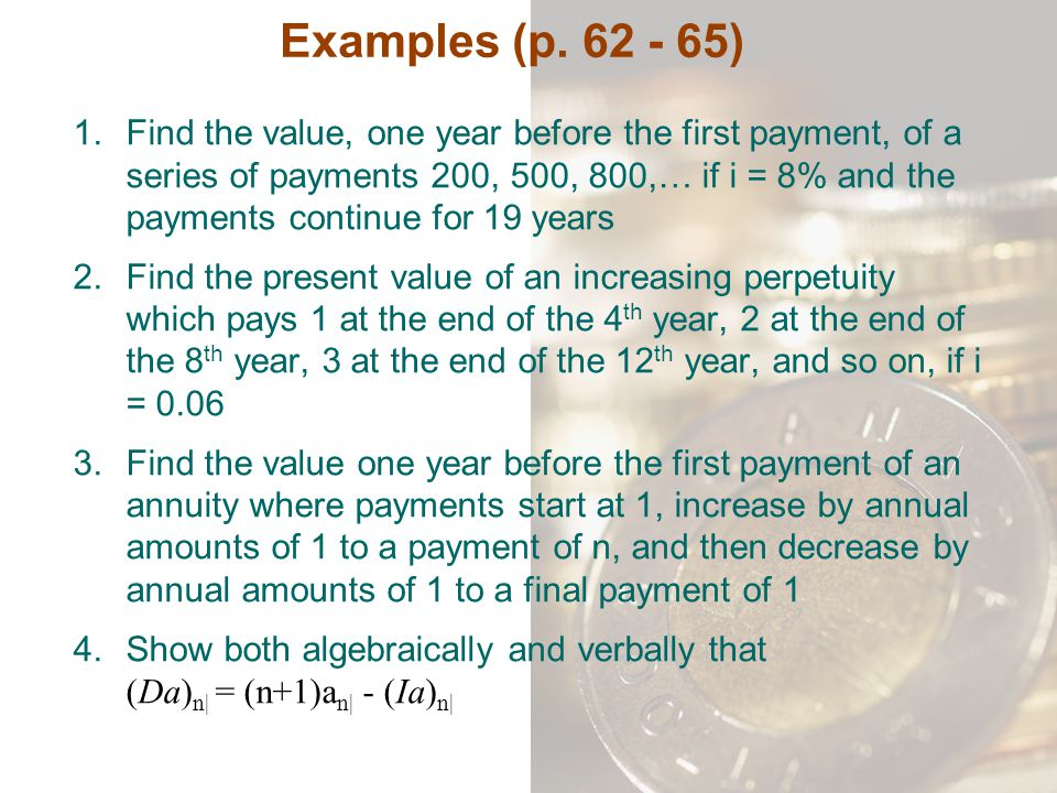 Examples (p. 62 - 65) 1.Find the value, one year before the first payment, of a series of payments 200, 500, 800,… if i = 8% and the payments continue