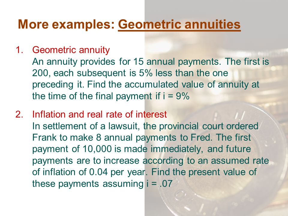More examples: Geometric annuities 1.Geometric annuity An annuity provides for 15 annual payments. The first is 200, each subsequent is 5% less than t