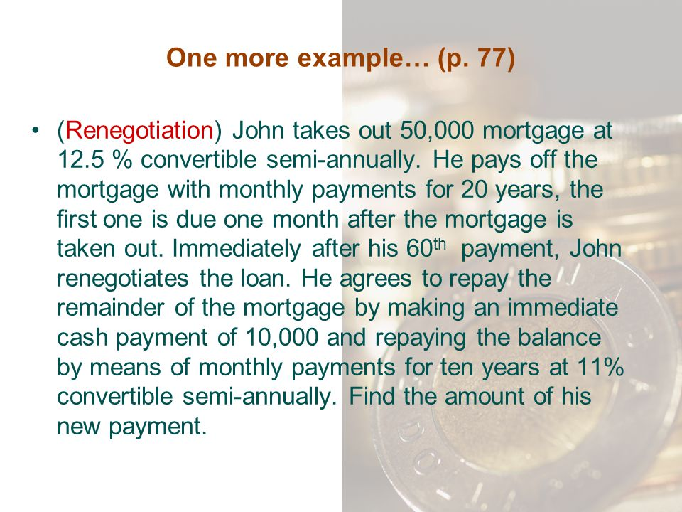 One more example… (p. 77) (Renegotiation) John takes out 50,000 mortgage at 12.5 % convertible semi-annually. He pays off the mortgage with monthly pa
