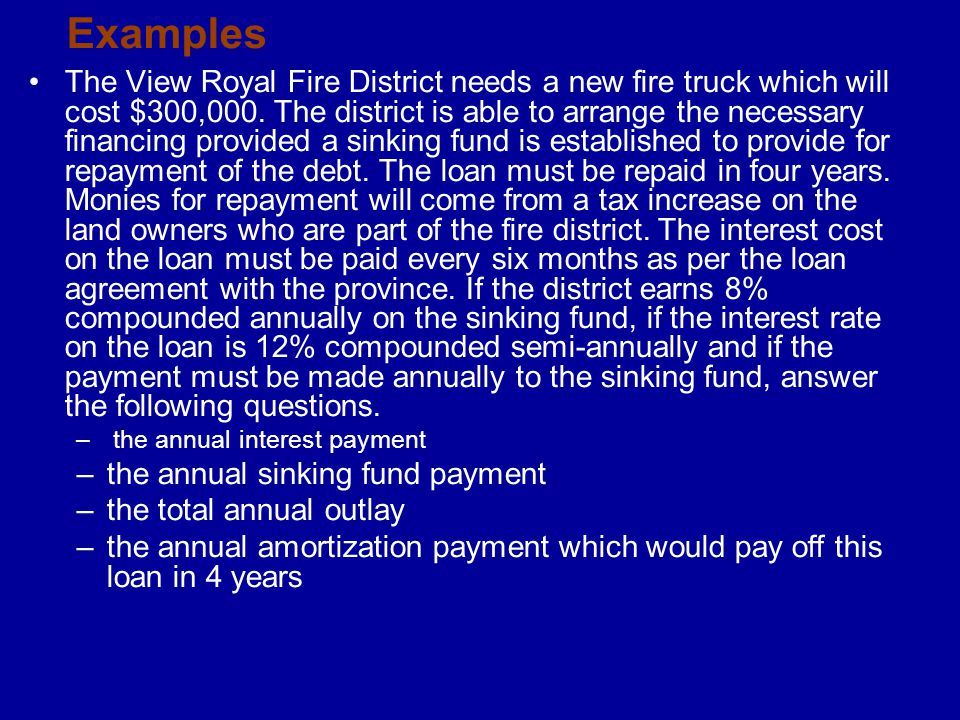 Examples The View Royal Fire District needs a new fire truck which will cost $300,000. The district is able to arrange the necessary financing provide