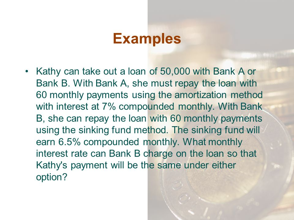 Examples Kathy can take out a loan of 50,000 with Bank A or Bank B. With Bank A, she must repay the loan with 60 monthly payments using the amortizati