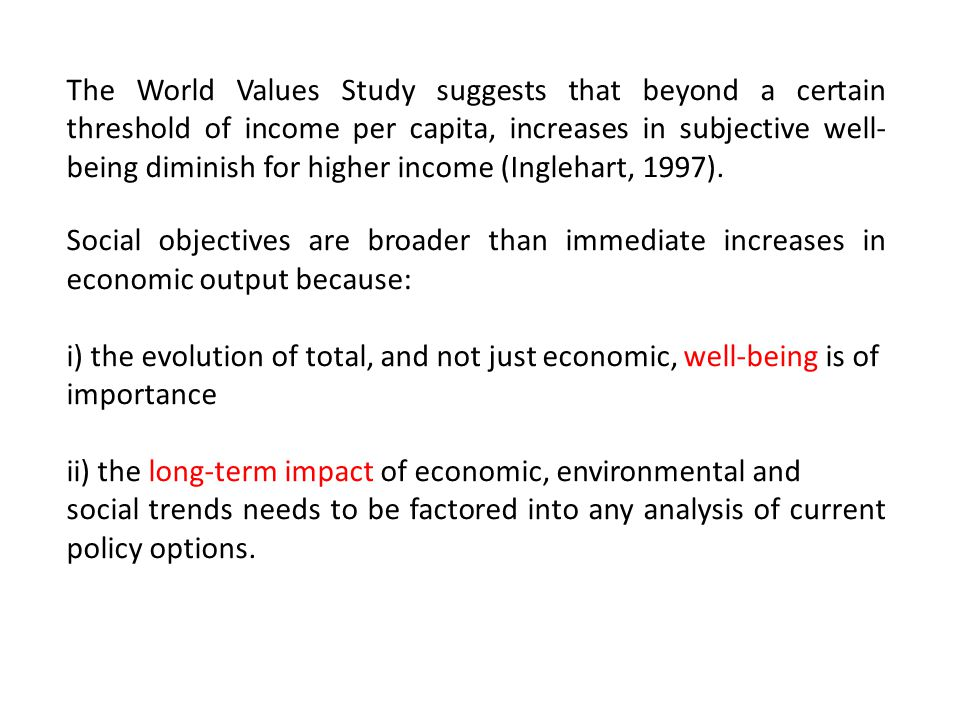 The World Values Study suggests that beyond a certain threshold of income per capita, increases in subjective well- being diminish for higher income (Inglehart, 1997).