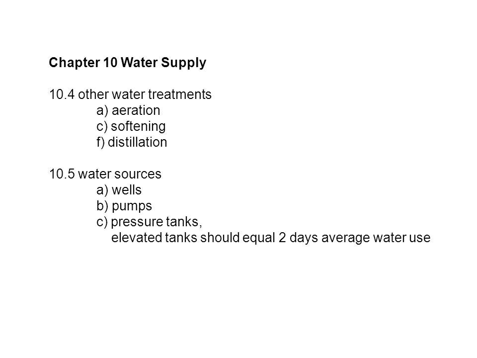 Chapter 10 Water Supply 10.4 other water treatments a) aeration c) softening f) distillation 10.5 water sources a) wells b) pumps c) pressure tanks, elevated tanks should equal 2 days average water use