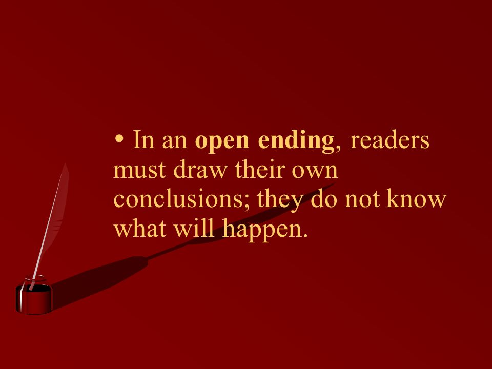  In an open ending, readers must draw their own conclusions; they do not know what will happen.