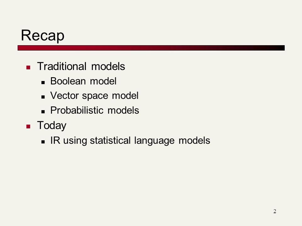 Recap Traditional models Boolean model Vector space model Probabilistic models Today IR using statistical language models 2