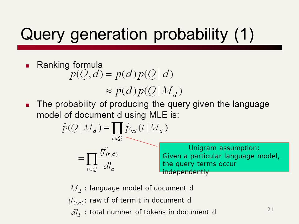 Query generation probability (1) Ranking formula The probability of producing the query given the language model of document d using MLE is: Unigram assumption: Given a particular language model, the query terms occur independently : language model of document d : raw tf of term t in document d : total number of tokens in document d 21