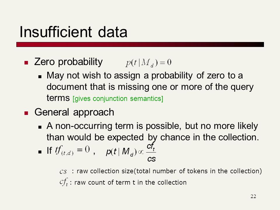 Insufficient data Zero probability May not wish to assign a probability of zero to a document that is missing one or more of the query terms [gives conjunction semantics] General approach A non-occurring term is possible, but no more likely than would be expected by chance in the collection.