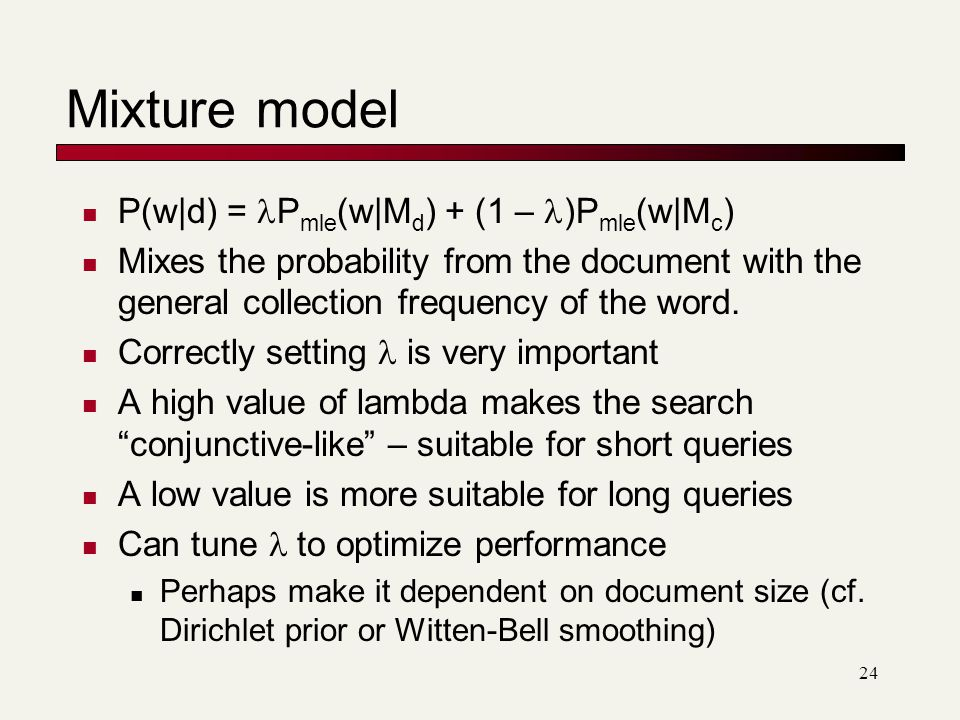 Mixture model P(w|d) = P mle (w|M d ) + (1 – )P mle (w|M c ) Mixes the probability from the document with the general collection frequency of the word.