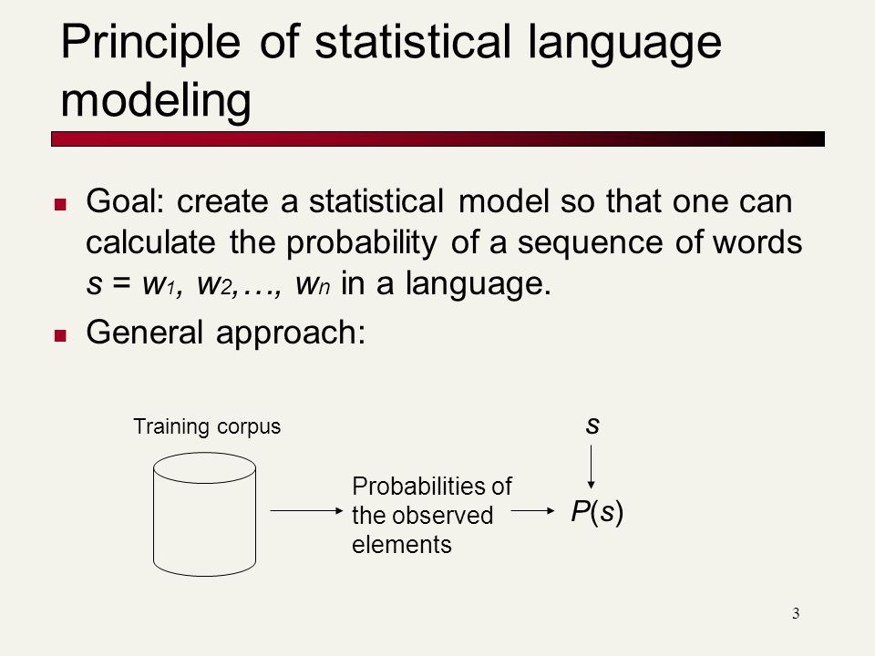 3 Principle of statistical language modeling Goal: create a statistical model so that one can calculate the probability of a sequence of words s = w 1, w 2,…, w n in a language.