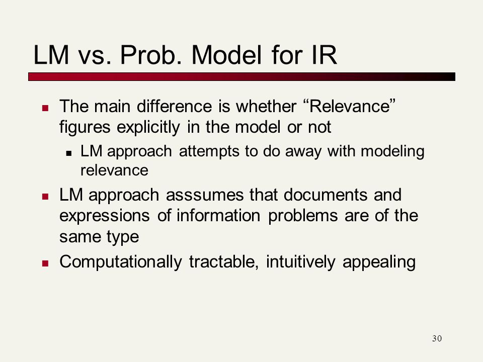 The main difference is whether Relevance figures explicitly in the model or not LM approach attempts to do away with modeling relevance LM approach asssumes that documents and expressions of information problems are of the same type Computationally tractable, intuitively appealing LM vs.