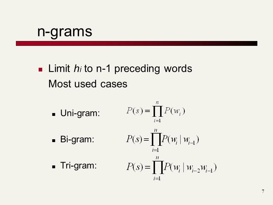 7 n-grams Limit h i to n-1 preceding words Most used cases Uni-gram: Bi-gram: Tri-gram:
