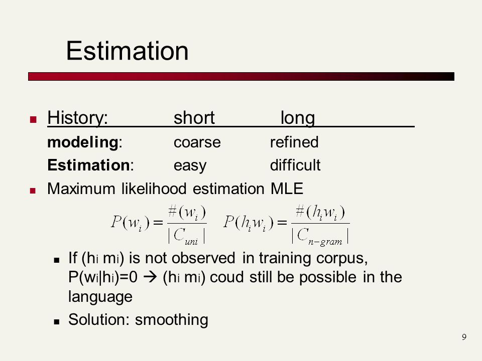 9 Estimation History: short long modeling: coarserefined Estimation:easydifficult Maximum likelihood estimation MLE If (h i m i ) is not observed in training corpus, P(w i |h i )=0  (h i m i ) coud still be possible in the language Solution: smoothing