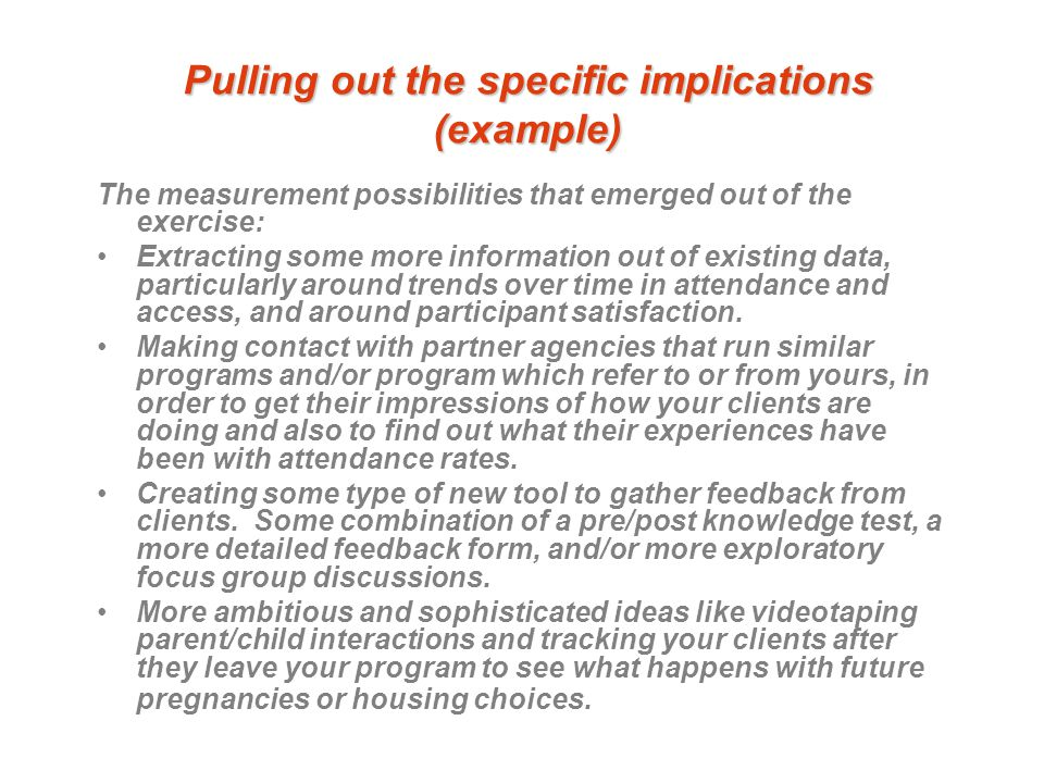 Pulling out the specific implications (example) The measurement possibilities that emerged out of the exercise: Extracting some more information out of existing data, particularly around trends over time in attendance and access, and around participant satisfaction.