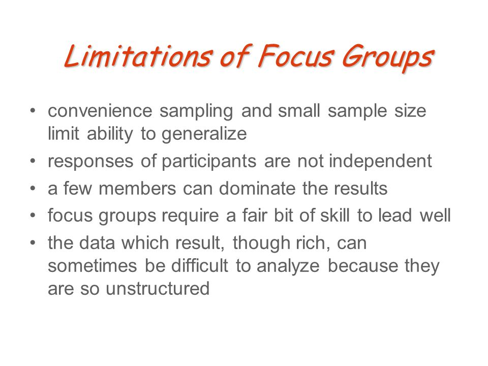 Limitations of Focus Groups convenience sampling and small sample size limit ability to generalize responses of participants are not independent a few members can dominate the results focus groups require a fair bit of skill to lead well the data which result, though rich, can sometimes be difficult to analyze because they are so unstructured