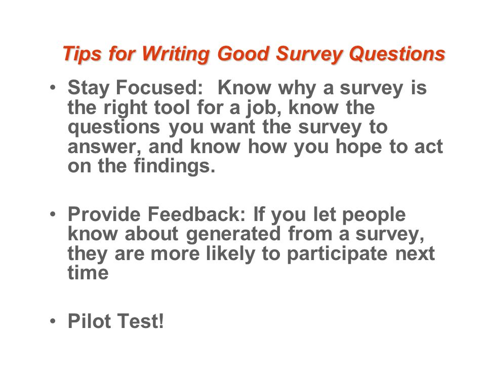 Tips for Writing Good Survey Questions Stay Focused: Know why a survey is the right tool for a job, know the questions you want the survey to answer, and know how you hope to act on the findings.