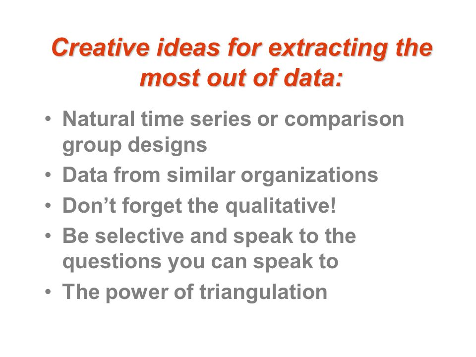 Creative ideas for extracting the most out of data: Natural time series or comparison group designs Data from similar organizations Don't forget the qualitative.