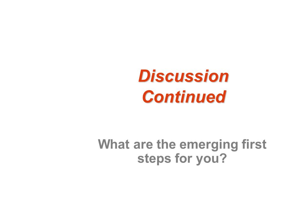 Discussion Continued What are the emerging first steps for you