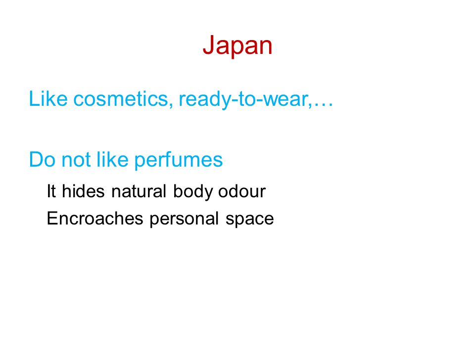 Japan Like cosmetics, ready-to-wear,… Do not like perfumes It hides natural body odour Encroaches personal space