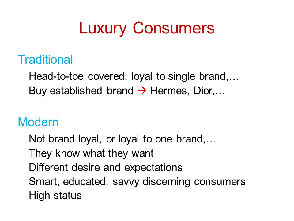 Luxury Consumers Traditional Head-to-toe covered, loyal to single brand,… Buy established brand  Hermes, Dior,… Modern Not brand loyal, or loyal to one brand,… They know what they want Different desire and expectations Smart, educated, savvy discerning consumers High status
