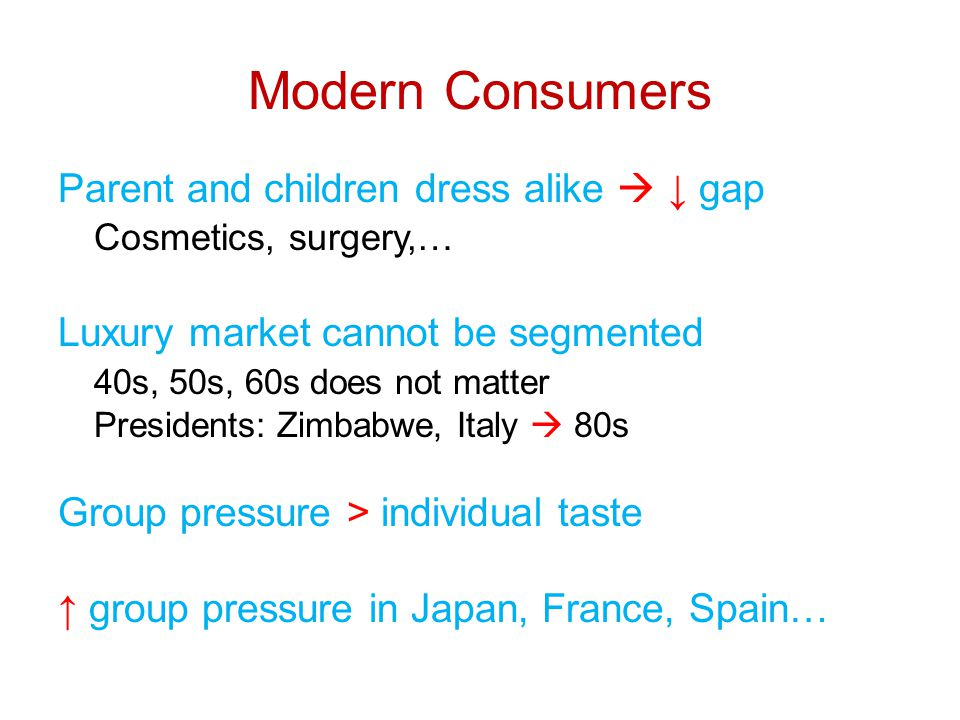 Modern Consumers Parent and children dress alike  ↓ gap Cosmetics, surgery,… Luxury market cannot be segmented 40s, 50s, 60s does not matter Presidents: Zimbabwe, Italy  80s Group pressure > individual taste ↑ group pressure in Japan, France, Spain…