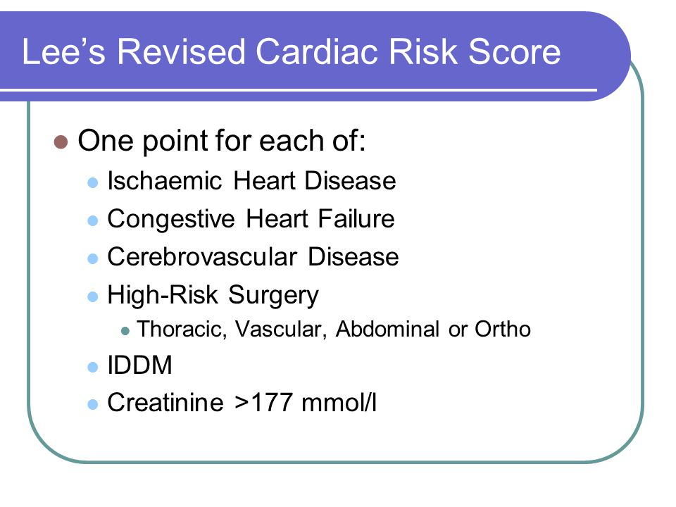 Lee's Revised Cardiac Risk Score One point for each of: Ischaemic Heart Disease Congestive Heart Failure Cerebrovascular Disease High-Risk Surgery Thoracic, Vascular, Abdominal or Ortho IDDM Creatinine >177 mmol/l