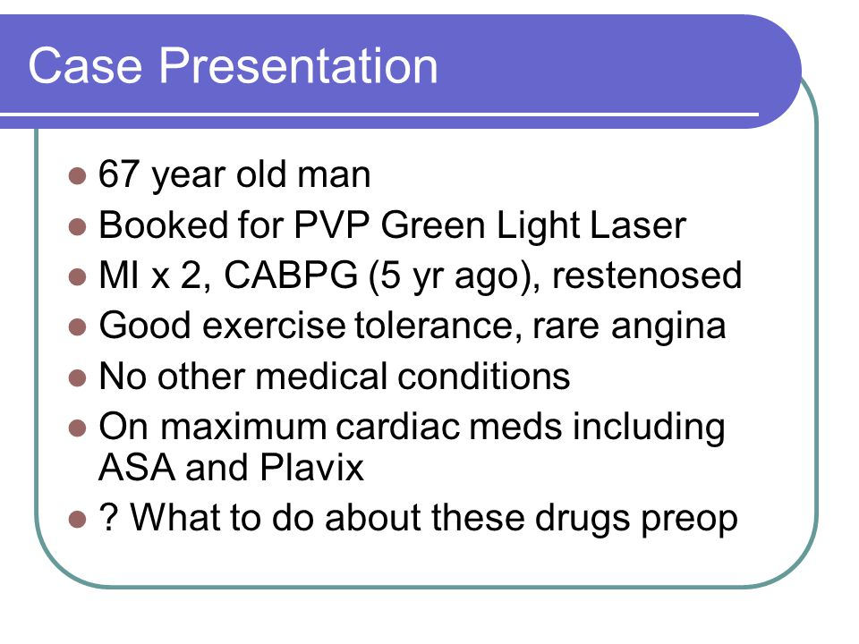 Case Presentation 67 year old man Booked for PVP Green Light Laser MI x 2, CABPG (5 yr ago), restenosed Good exercise tolerance, rare angina No other medical conditions On maximum cardiac meds including ASA and Plavix .