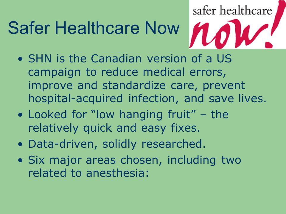 Safer Healthcare Now SHN is the Canadian version of a US campaign to reduce medical errors, improve and standardize care, prevent hospital-acquired infection, and save lives.