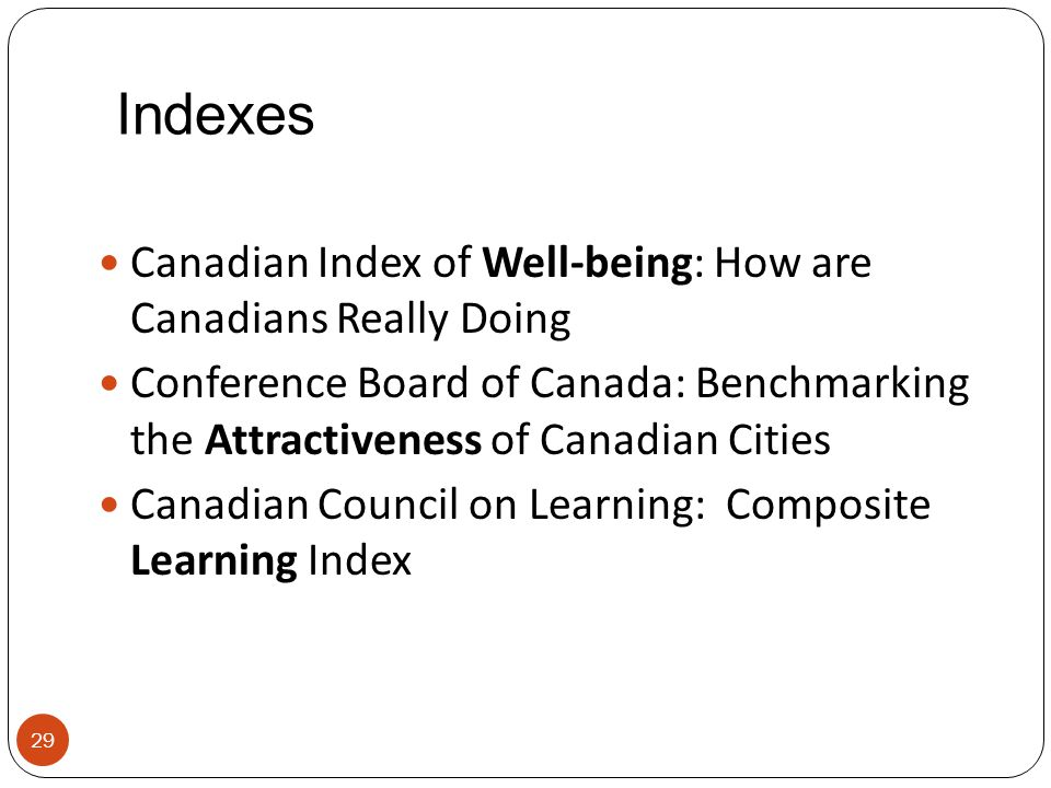 Indexes Canadian Index of Well-being: How are Canadians Really Doing Conference Board of Canada: Benchmarking the Attractiveness of Canadian Cities Ca