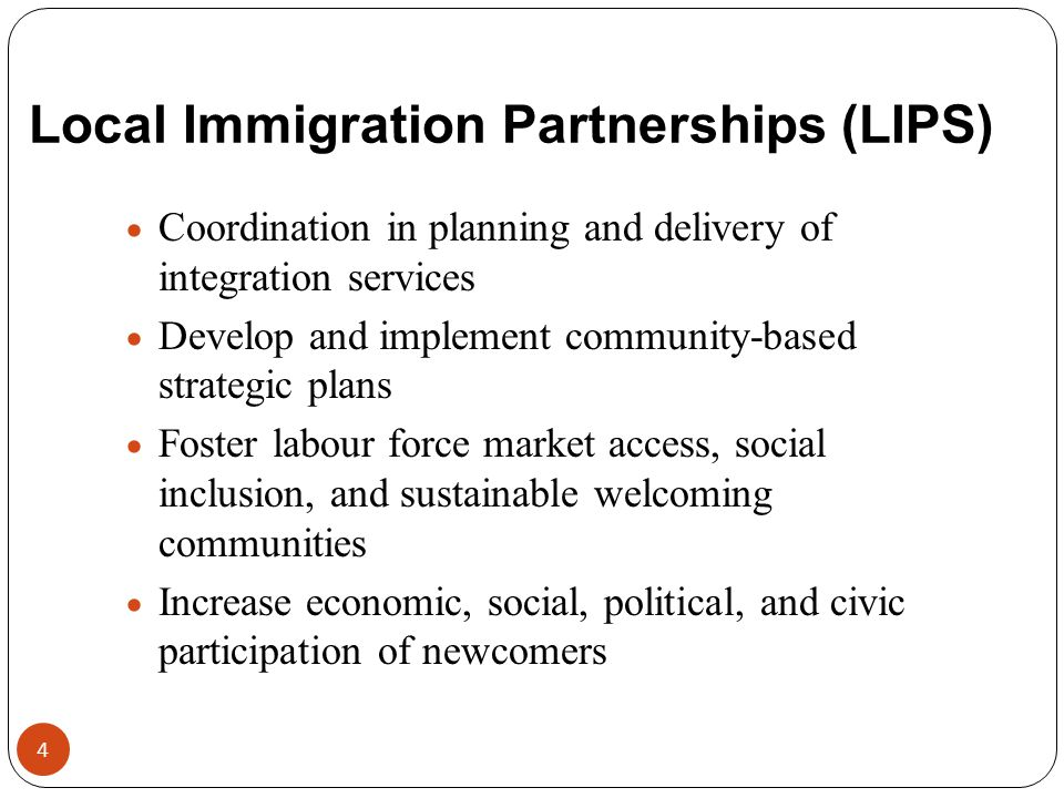 Local Immigration Partnerships (LIPS)  Coordination in planning and delivery of integration services  Develop and implement community-based strategi