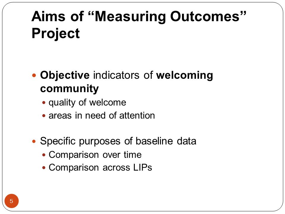 "Aims of ""Measuring Outcomes"" Project 5 Objective indicators of welcoming community quality of welcome areas in need of attention Specific purposes of"