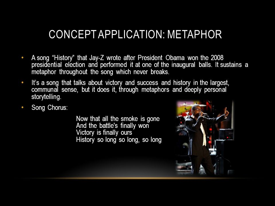 CONCEPT APPLICATION: METAPHOR A song History that Jay-Z wrote after President Obama won the 2008 presidential election and performed it at one of the inaugural balls.