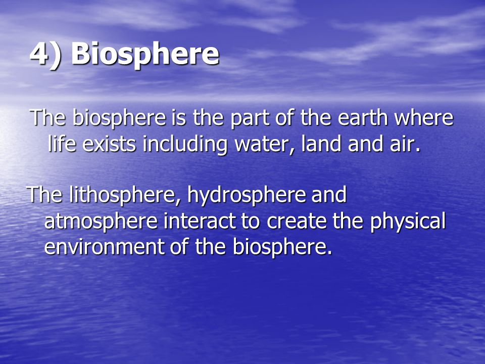 4) Biosphere The biosphere is the part of the earth where life exists including water, land and air. The lithosphere, hydrosphere and atmosphere inter