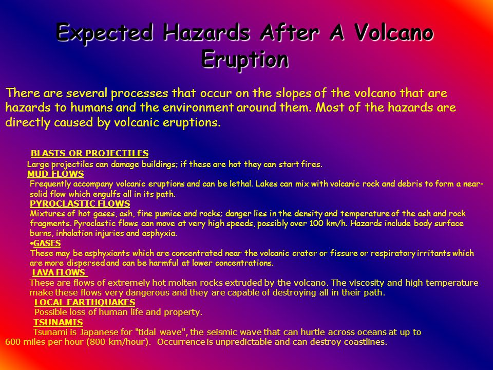There are several processes that occur on the slopes of the volcano that are hazards to humans and the environment around them. Most of the hazards ar