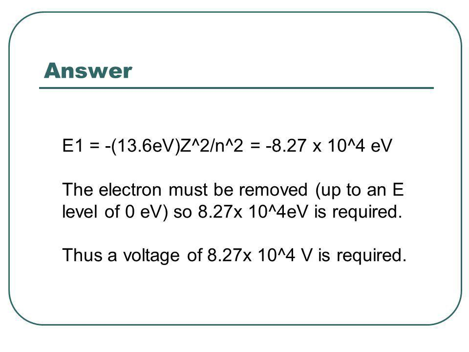 Answer E1 = -(13.6eV)Z^2/n^2 = x 10^4 eV The electron must be removed (up to an E level of 0 eV) so 8.27x 10^4eV is required.