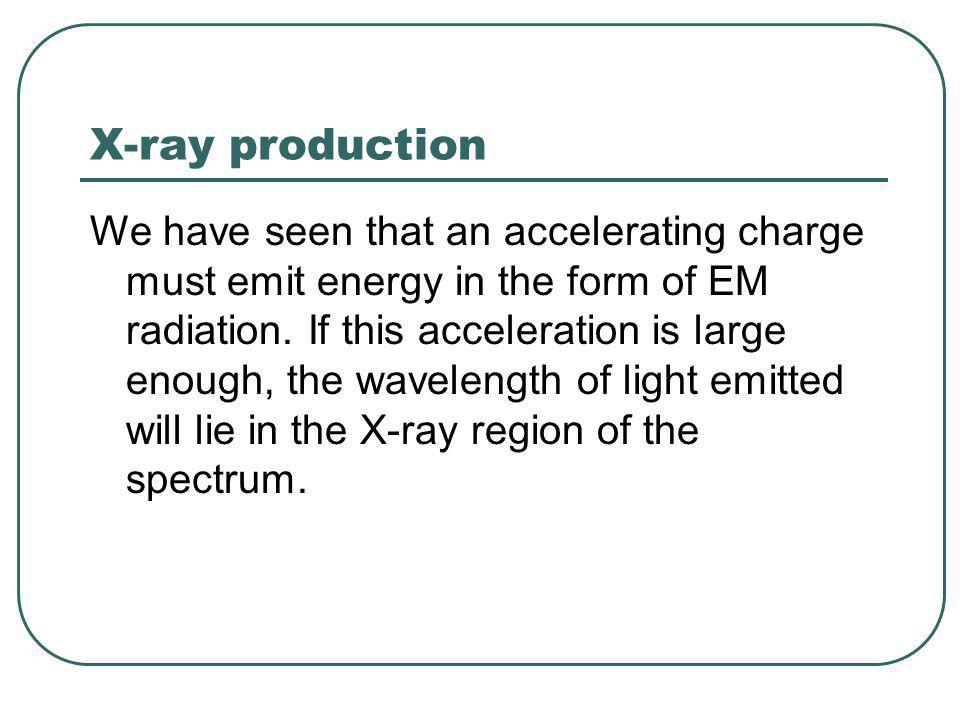 X-ray production We have seen that an accelerating charge must emit energy in the form of EM radiation.