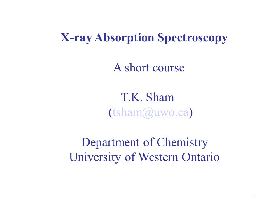 1 X-ray Absorption Spectroscopy A short course T.K. Sham (tsham@uwo.ca)tsham@uwo.ca Department of Chemistry University of Western Ontario