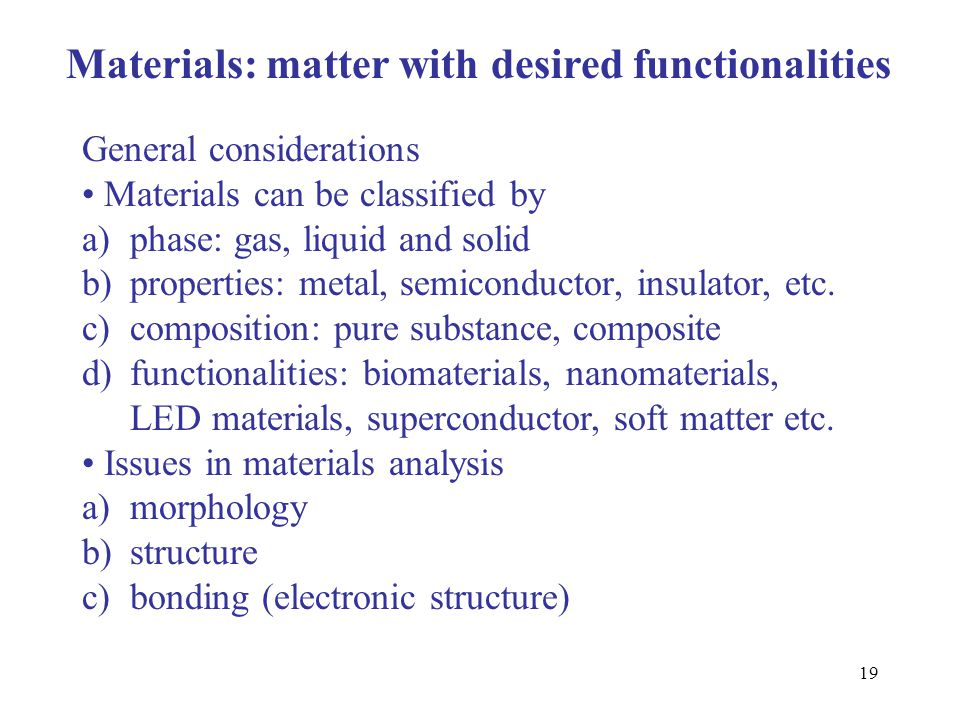 19 Materials: matter with desired functionalities General considerations Materials can be classified by a)phase: gas, liquid and solid b)properties: m