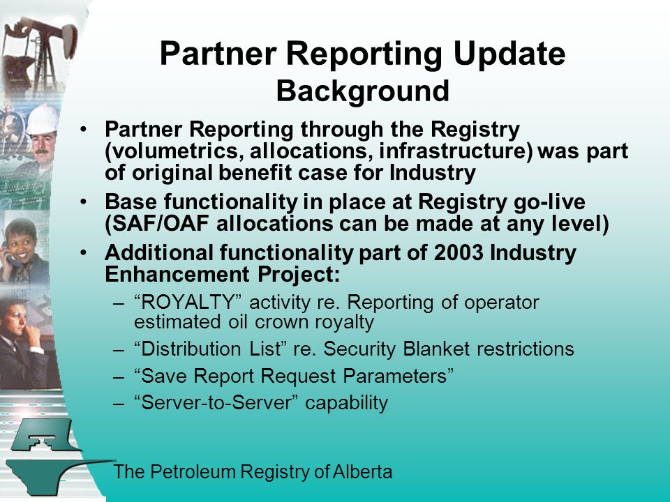 The Petroleum Registry of Alberta Partner Reporting Update Background Partner Reporting through the Registry (volumetrics, allocations, infrastructure) was part of original benefit case for Industry Base functionality in place at Registry go-live (SAF/OAF allocations can be made at any level) Additional functionality part of 2003 Industry Enhancement Project: – ROYALTY activity re.