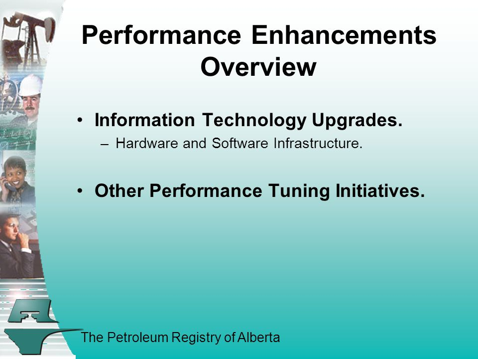 The Petroleum Registry of Alberta Performance Enhancements Overview Information Technology Upgrades.