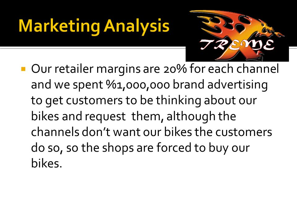  Our retailer margins are 20% for each channel and we spent %1,000,000 brand advertising to get customers to be thinking about our bikes and request them, although the channels don't want our bikes the customers do so, so the shops are forced to buy our bikes.