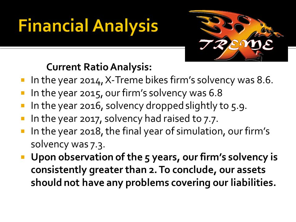 Current Ratio Analysis:  In the year 2014, X-Treme bikes firm's solvency was 8.6.  In the year 2015, our firm's solvency was 6.8  In the year 2016,