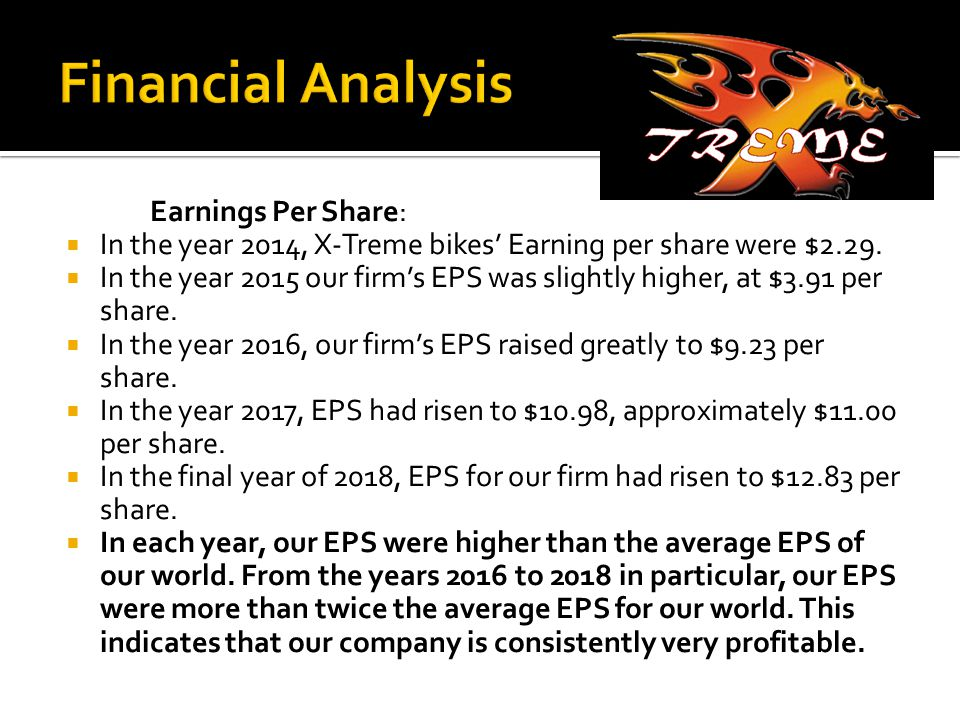 Earnings Per Share:  In the year 2014, X-Treme bikes' Earning per share were $2.29.  In the year 2015 our firm's EPS was slightly higher, at $3.91 p