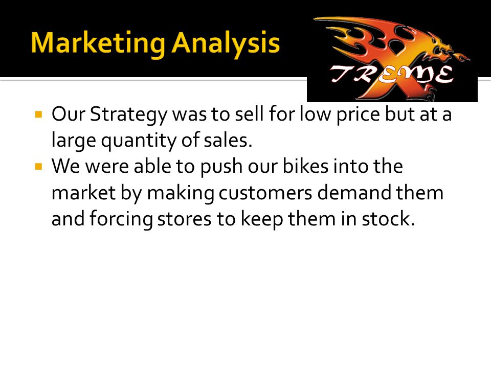  Our Strategy was to sell for low price but at a large quantity of sales.