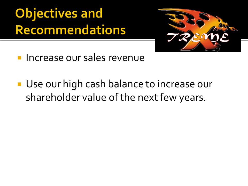  Increase our sales revenue  Use our high cash balance to increase our shareholder value of the next few years.